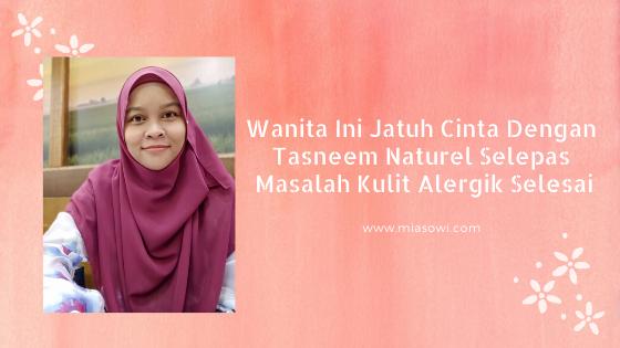 Wanita Ini Jatuh Cinta Dengan Tasneem Naturel Selepas Masalah Kulit Alergik Selesai